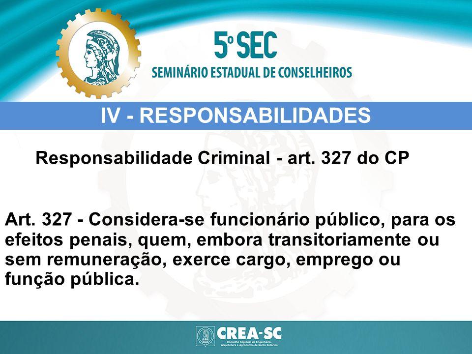 IV - RESPONSABILIDADES Responsabilidade Criminal - art. 327 do CP Art. 327 - Considera-se funcionário público, para os efeitos penais, quem, embora tr