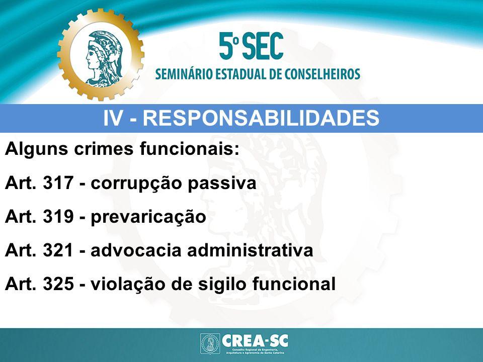 IV - RESPONSABILIDADES Alguns crimes funcionais: Art. 317 - corrupção passiva Art. 319 - prevaricação Art. 321 - advocacia administrativa Art. 325 - v