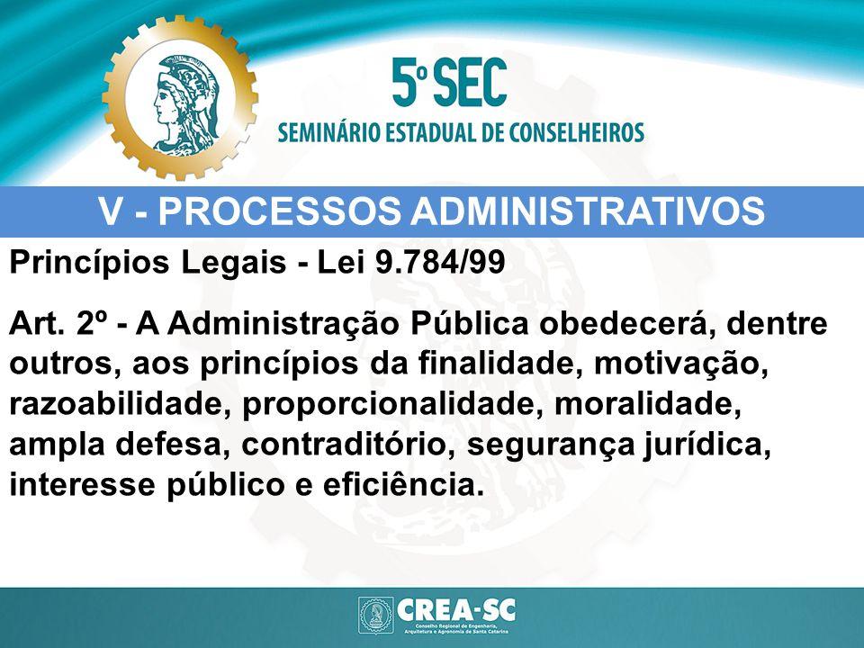 V - PROCESSOS ADMINISTRATIVOS Princípios Legais - Lei 9.784/99 Art. 2º - A Administração Pública obedecerá, dentre outros, aos princípios da finalidad