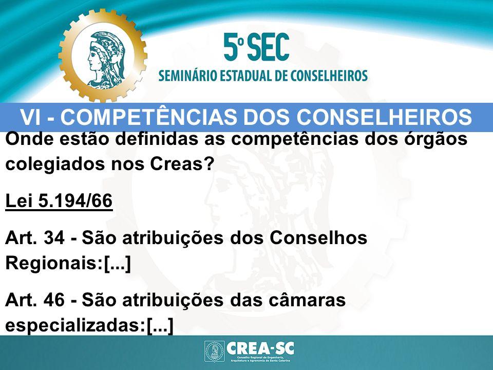 VI - COMPETÊNCIAS DOS CONSELHEIROS Onde estão definidas as competências dos órgãos colegiados nos Creas? Lei 5.194/66 Art. 34 - São atribuições dos Co