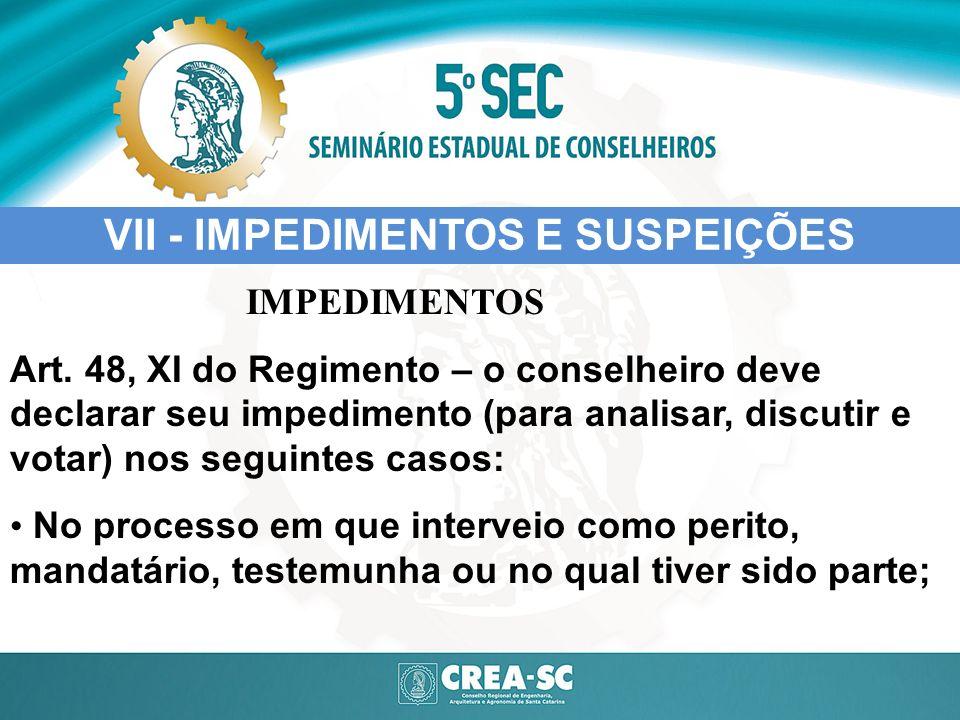 VII - IMPEDIMENTOS E SUSPEIÇÕES IMPEDIMENTOS Art. 48, XI do Regimento – o conselheiro deve declarar seu impedimento (para analisar, discutir e votar)