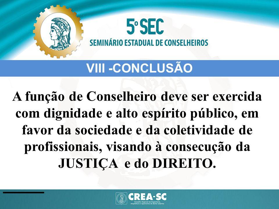 VIII -CONCLUSÃO A função de Conselheiro deve ser exercida com dignidade e alto espírito público, em favor da sociedade e da coletividade de profission