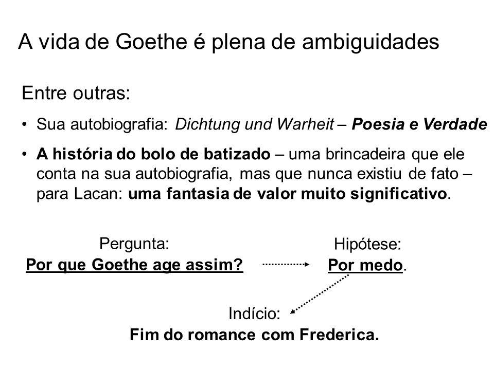A vida de Goethe é plena de ambiguidades Entre outras: Sua autobiografia: Dichtung und Warheit – Poesia e Verdade A história do bolo de batizado – uma