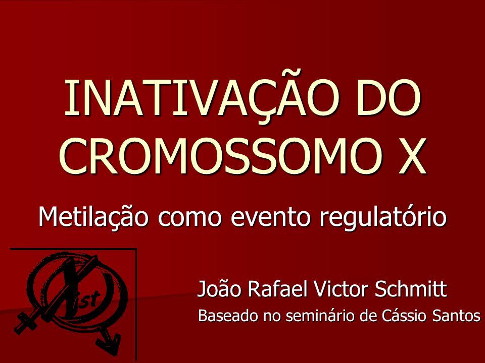 INATIVAÇÃO DO CROMOSSOMO X Metilação como evento regulatório João Rafael Victor Schmitt João Rafael Victor Schmitt Baseado no seminário de Cássio Sant