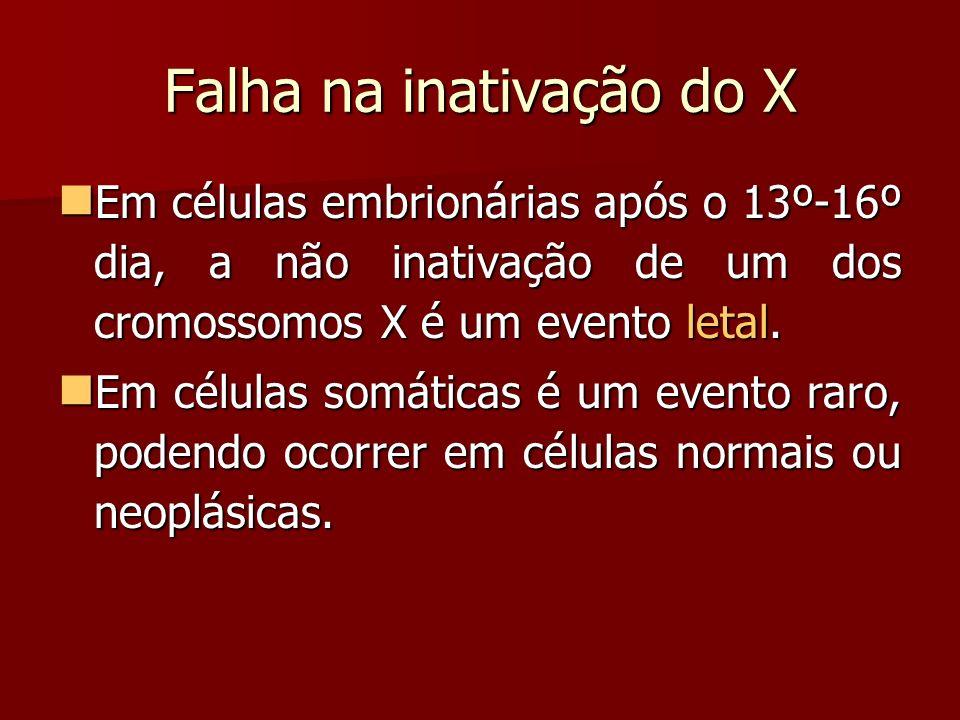 Falha na inativação do X Em células embrionárias após o 13º-16º dia, a não inativação de um dos cromossomos X é um evento letal. Em células embrionári