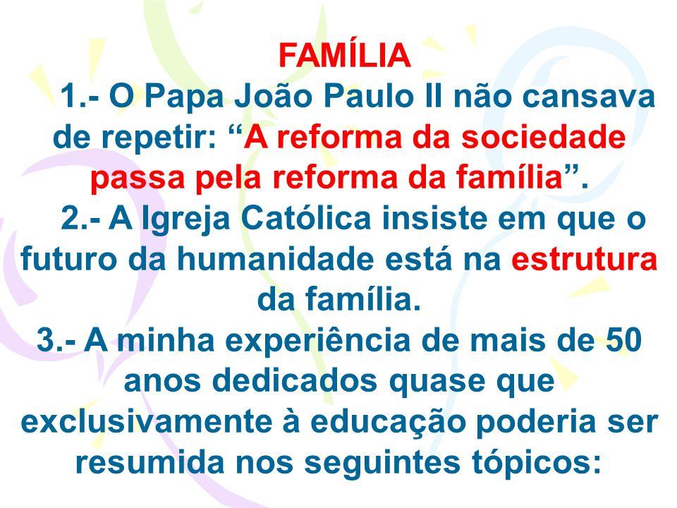 FAMÍLIA 1.- O Papa João Paulo II não cansava de repetir: A reforma da sociedade passa pela reforma da família. 2.- A Igreja Católica insiste em que o