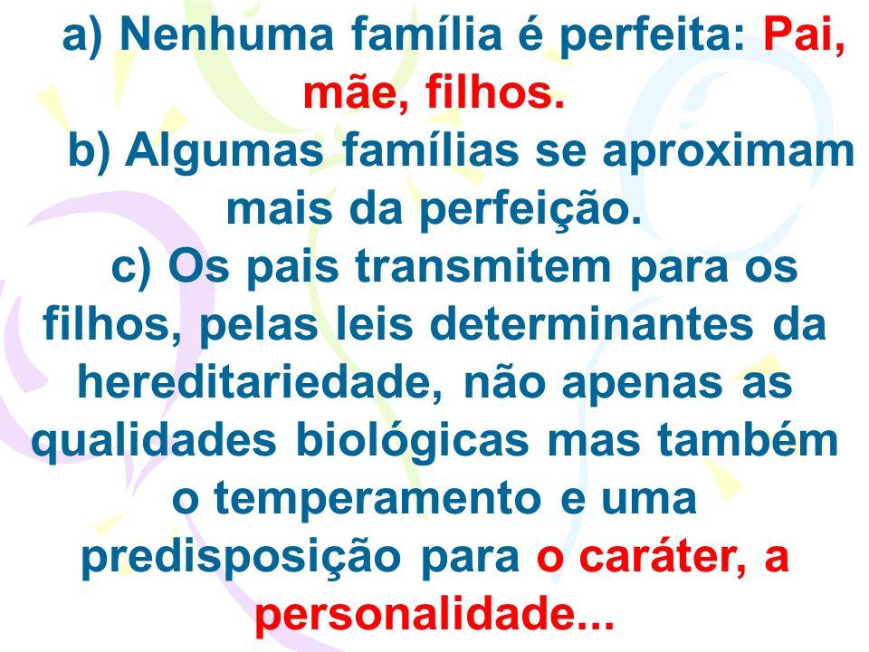 a) Nenhuma família é perfeita: Pai, mãe, filhos. b) Algumas famílias se aproximam mais da perfeição. c) Os pais transmitem para os filhos, pelas leis