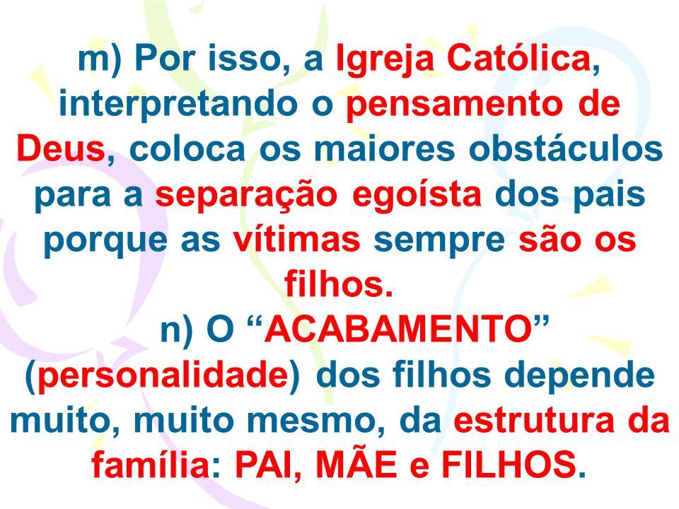 m) Por isso, a Igreja Católica, interpretando o pensamento de Deus, coloca os maiores obstáculos para a separação egoísta dos pais porque as vítimas s