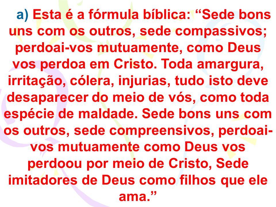 a) Esta é a fórmula bíblica: Sede bons uns com os outros, sede compassivos; perdoai-vos mutuamente, como Deus vos perdoa em Cristo. Toda amargura, irr