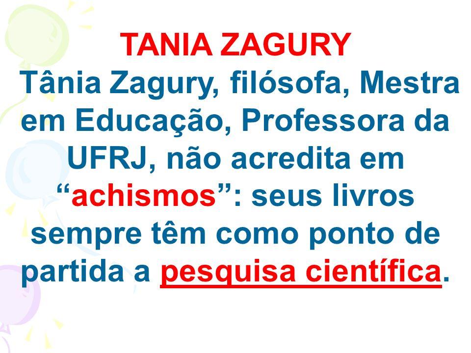 TANIA ZAGURY Tânia Zagury, filósofa, Mestra em Educação, Professora da UFRJ, não acredita emachismos: seus livros sempre têm como ponto de partida a p