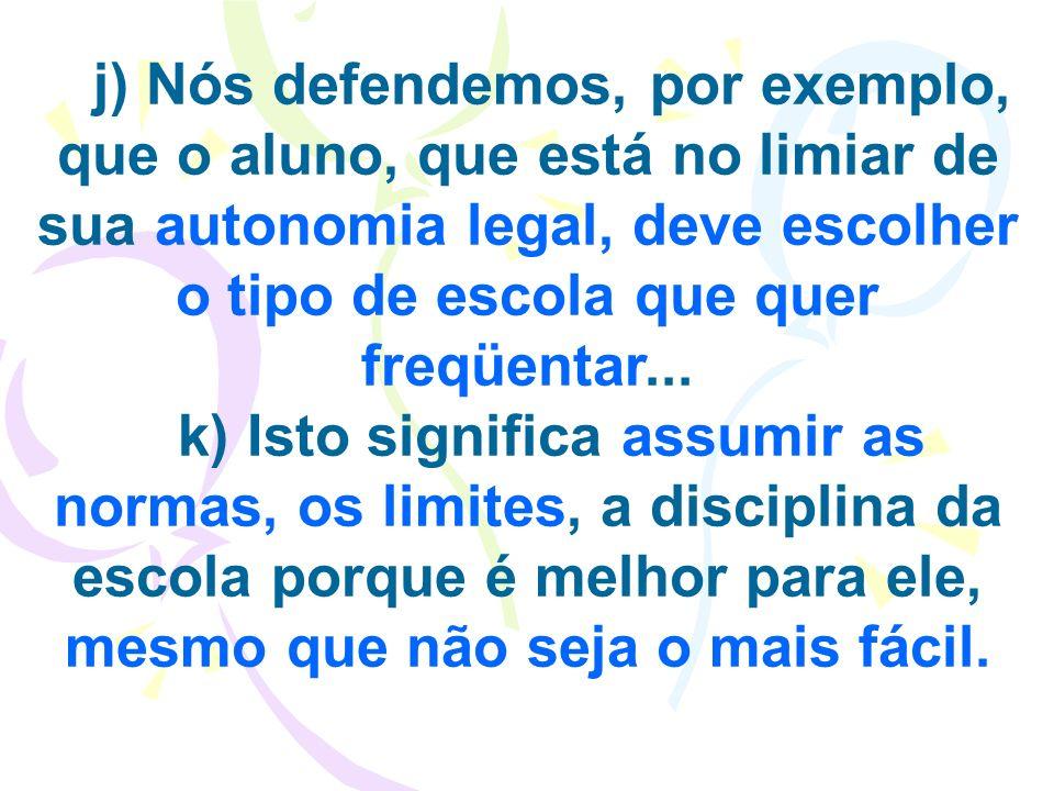 j) Nós defendemos, por exemplo, que o aluno, que está no limiar de sua autonomia legal, deve escolher o tipo de escola que quer freqüentar... k) Isto