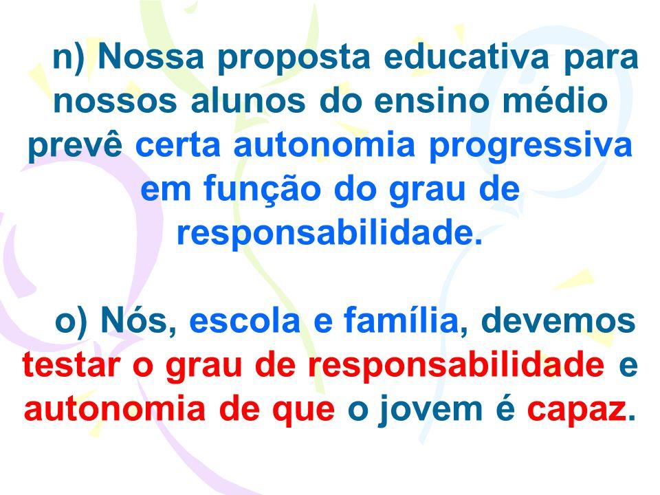 n) Nossa proposta educativa para nossos alunos do ensino médio prevê certa autonomia progressiva em função do grau de responsabilidade. o) Nós, escola