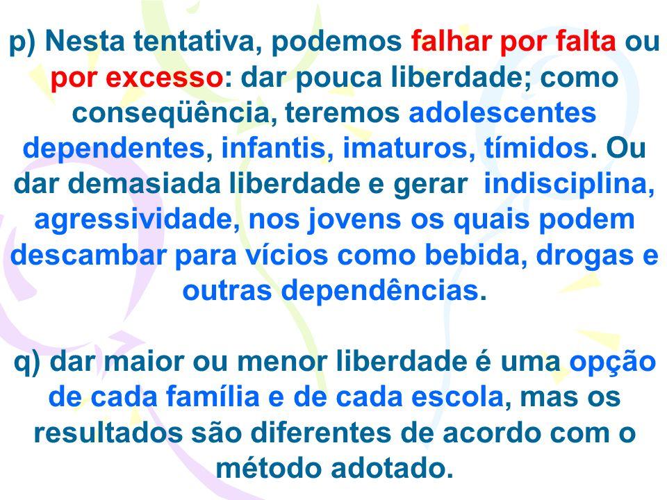 p) Nesta tentativa, podemos falhar por falta ou por excesso: dar pouca liberdade; como conseqüência, teremos adolescentes dependentes, infantis, imatu