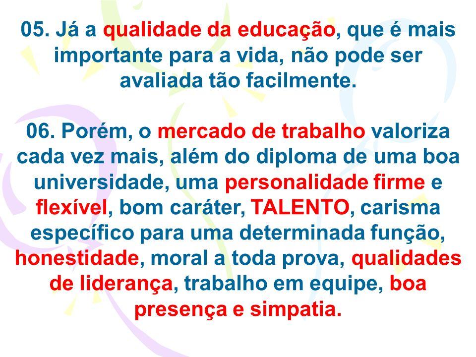 05. Já a qualidade da educação, que é mais importante para a vida, não pode ser avaliada tão facilmente. 06. Porém, o mercado de trabalho valoriza cad