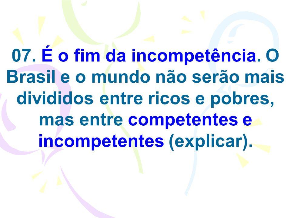 07. É o fim da incompetência. O Brasil e o mundo não serão mais divididos entre ricos e pobres, mas entre competentes e incompetentes (explicar).