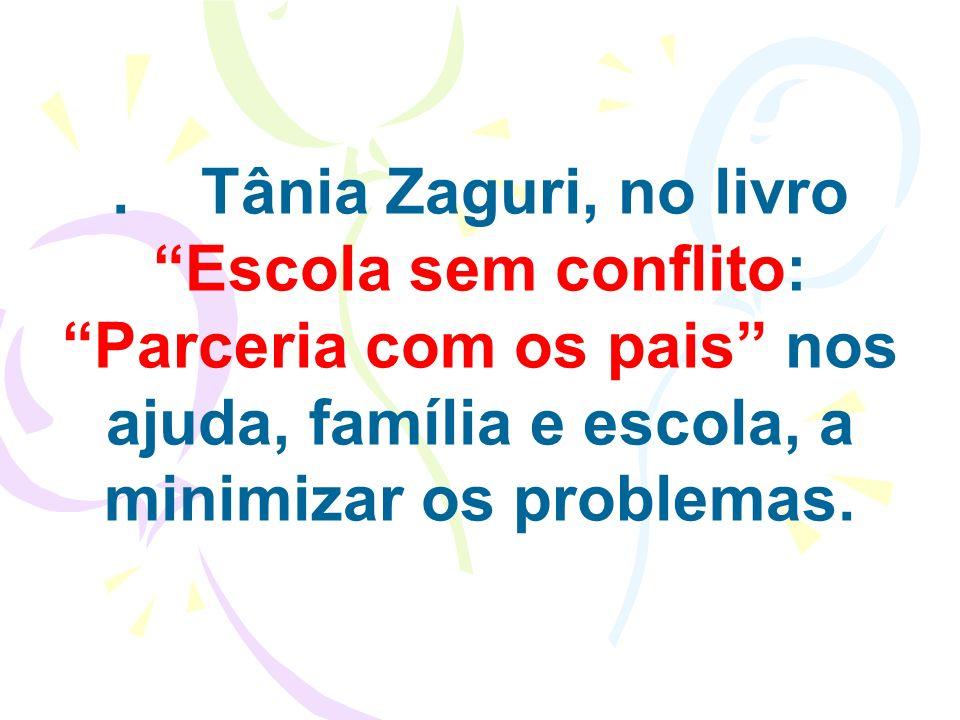 . Tânia Zaguri, no livro Escola sem conflito: Parceria com os pais nos ajuda, família e escola, a minimizar os problemas.