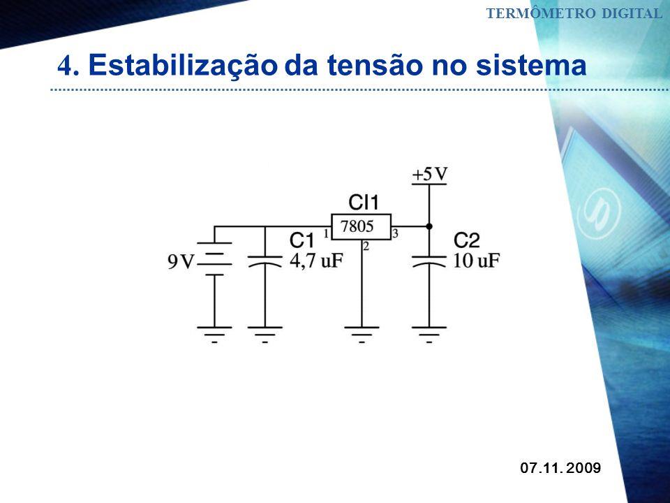 07.11. 2009 TERMÔMETRO DIGITAL 4. Estabilização da tensão no sistema Para estabilizar a tensão no sistema foi usado um regulador de tensão 7805 muito