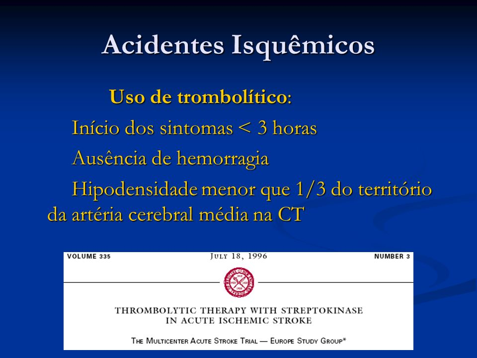 Acidentes Isquêmicos Uso de trombolítico: Uso de trombolítico: Início dos sintomas < 3 horas Início dos sintomas < 3 horas Ausência de hemorragia Ausê