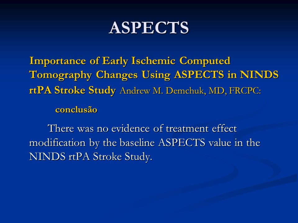 ASPECTS Importance of Early Ischemic Computed Tomography Changes Using ASPECTS in NINDS rtPA Stroke Study Andrew M. Demchuk, MD, FRCPC: Importance of