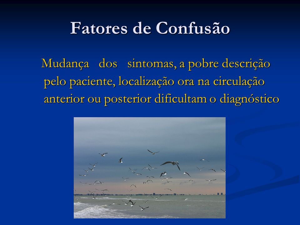 Fatores de Confusão Mudança dos sintomas, a pobre descrição pelo paciente, localização ora na circulação anterior ou posterior dificultam o diagnóstic