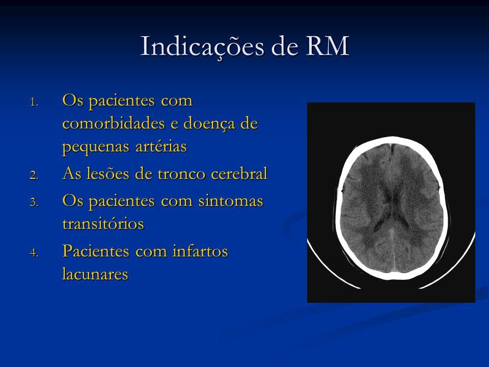 Indicações de RM 1. Os pacientes com comorbidades e doença de pequenas artérias 2. As lesões de tronco cerebral 3. Os pacientes com sintomas transitór