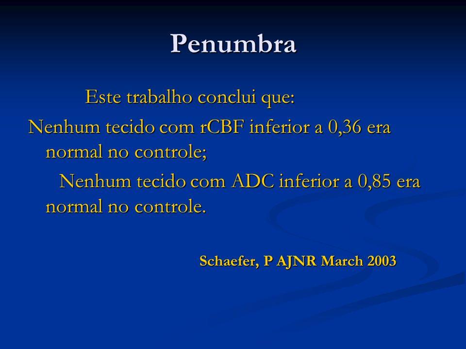 Penumbra Este trabalho conclui que: Este trabalho conclui que: Nenhum tecido com rCBF inferior a 0,36 era normal no controle; Nenhum tecido com ADC in