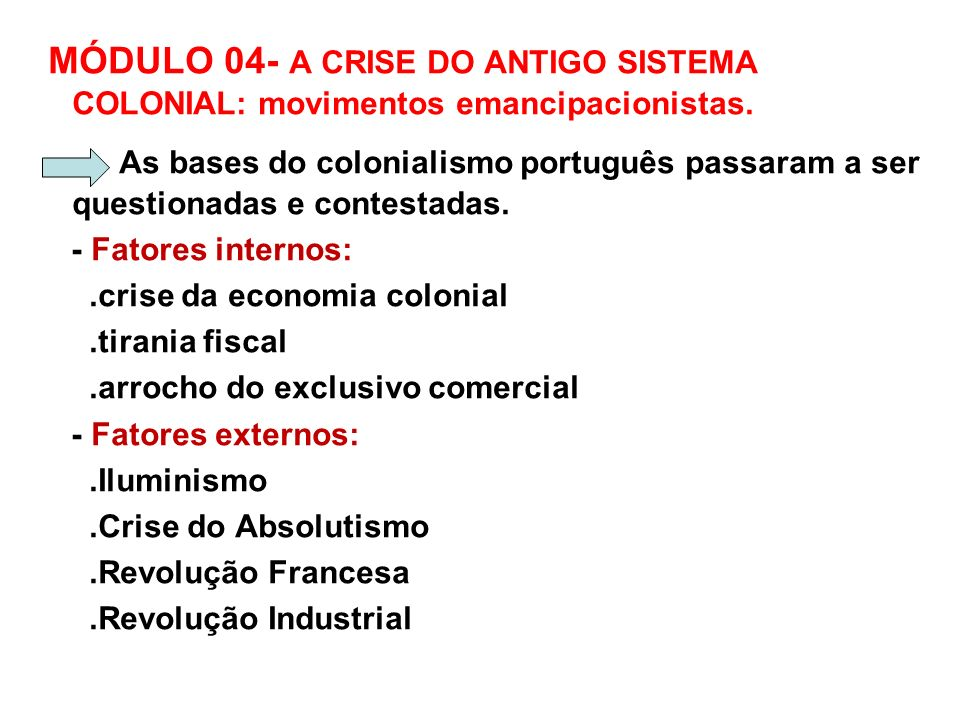 MÓDULO 04- A CRISE DO ANTIGO SISTEMA COLONIAL: movimentos emancipacionistas. As bases do colonialismo português passaram a ser questionadas e contesta