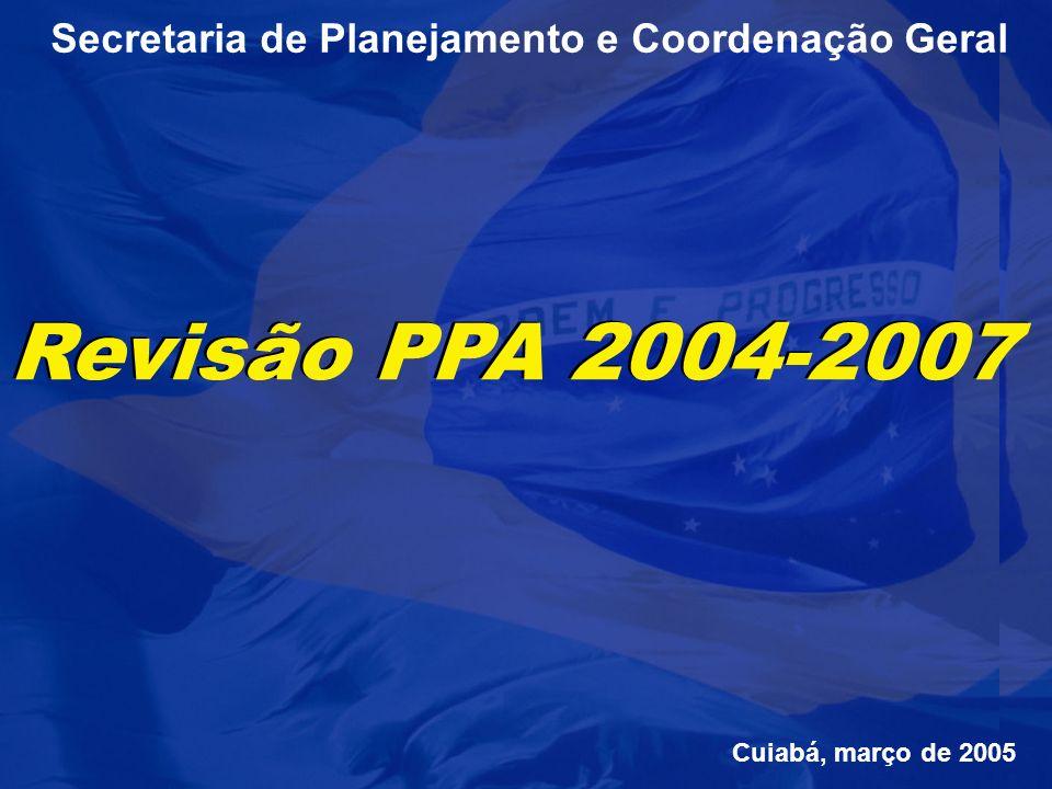 Secretaria de Planejamento e Coordenação Geral Revisão PPA 2004-2007 Cuiabá, março de 2005