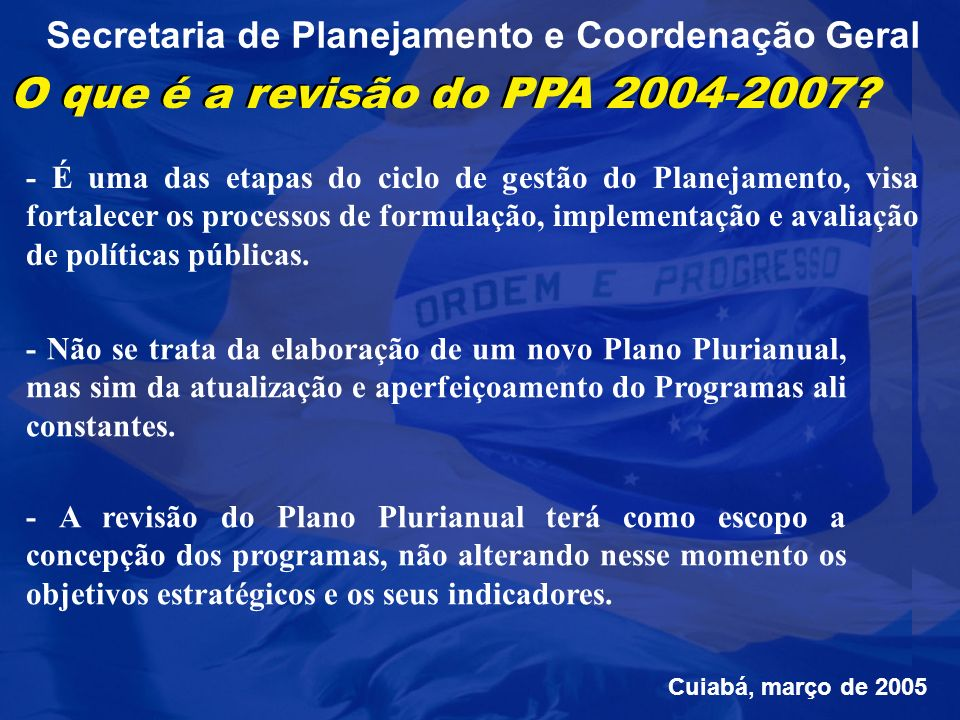 Secretaria de Planejamento e Coordenação Geral Pauta da reunião: - APRESENTAÇÃO DA METODOLOGIA DE REVISÃO DO PPA; - DISCUSSÃO DOS PROCEDIMENTOS DOS ÓRGÃOS/ENTIDADES E DA SEPLAN DURANTE AS ETAPAS DA REVISÃO; - APRESENTAÇÃO DO MÓDULO DE ELABORAÇÃO DE REVISÃO DO PLANO PLURIANUAL NO SIGPLAN; Cuiabá, março de 2005