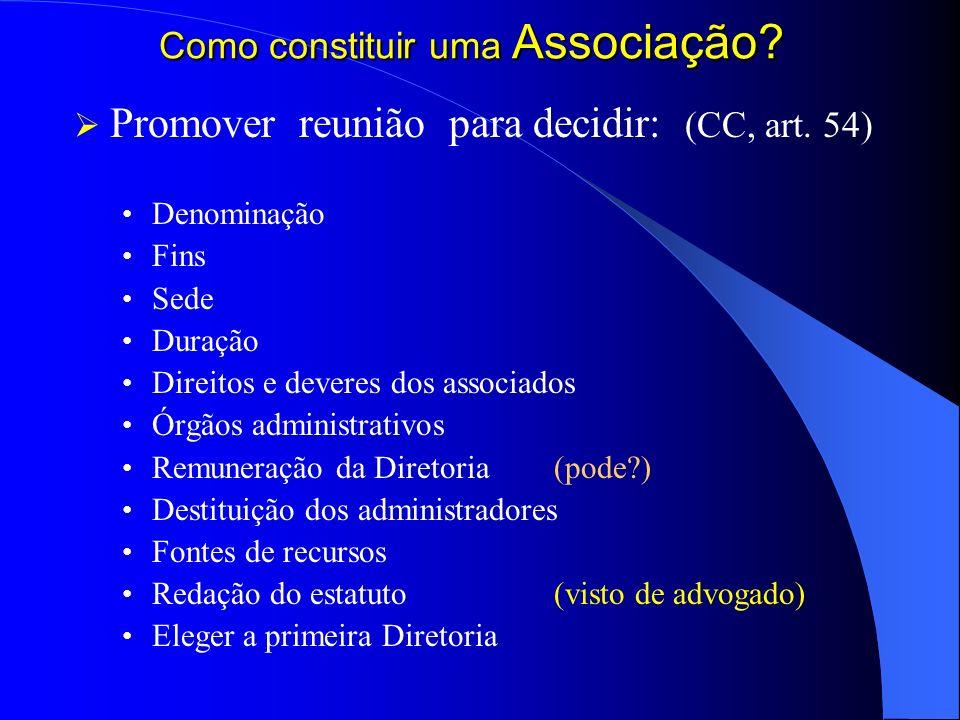 Como constituir uma Associação? Promover reunião para decidir: (CC, art. 54) Denominação Fins Sede Duração Direitos e deveres dos associados Órgãos ad