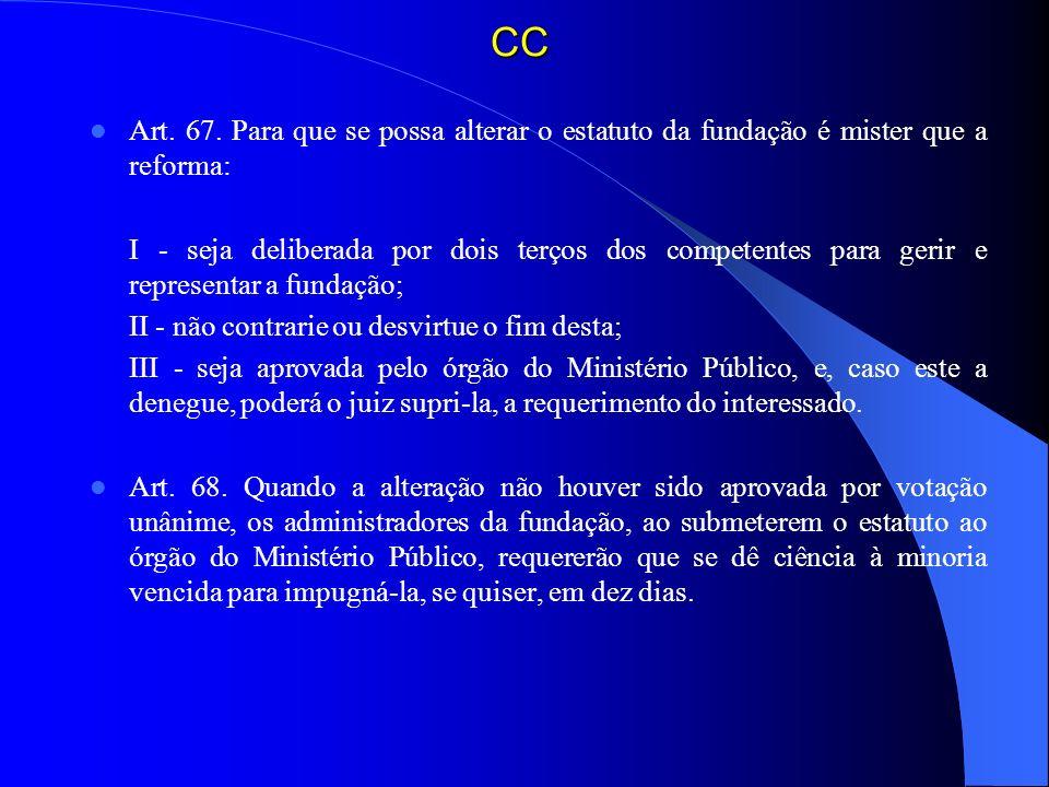 CC Art. 67. Para que se possa alterar o estatuto da fundação é mister que a reforma: I - seja deliberada por dois terços dos competentes para gerir e