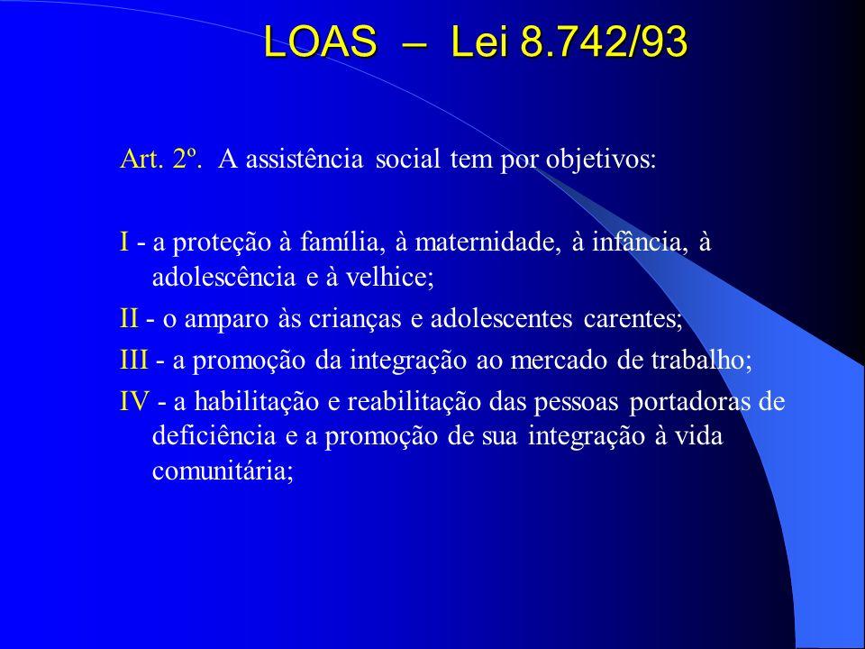 LOAS – Lei 8.742/93 Art. 2º. A assistência social tem por objetivos: I - a proteção à família, à maternidade, à infância, à adolescência e à velhice;