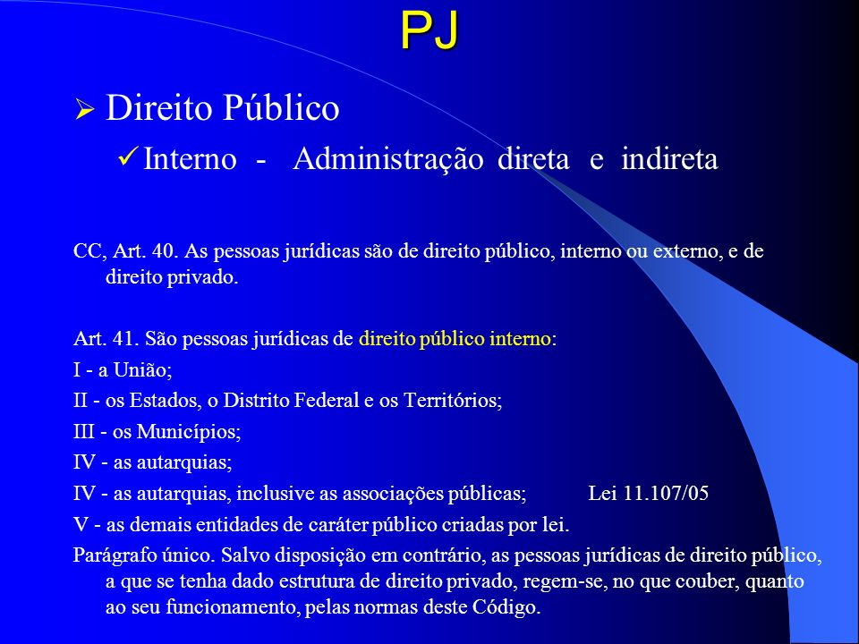 PJ Direito Público Interno - Administração direta e indireta CC, Art. 40. As pessoas jurídicas são de direito público, interno ou externo, e de direit