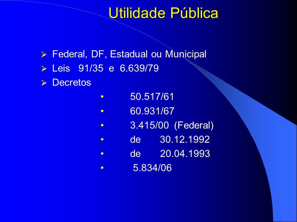Utilidade Pública Federal, DF, Estadual ou Municipal Leis 91/35 e 6.639/79 Decretos 50.517/61 60.931/67 3.415/00 (Federal) de 30.12.1992 de 20.04.1993