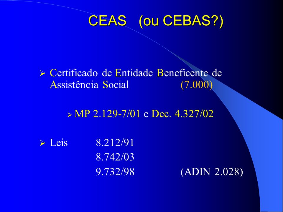 CEAS (ou CEBAS?) Certificado de Entidade Beneficente de Assistência Social (7.000) MP 2.129-7/01 e Dec. 4.327/02 Leis 8.212/91 8.742/03 9.732/98 (ADIN