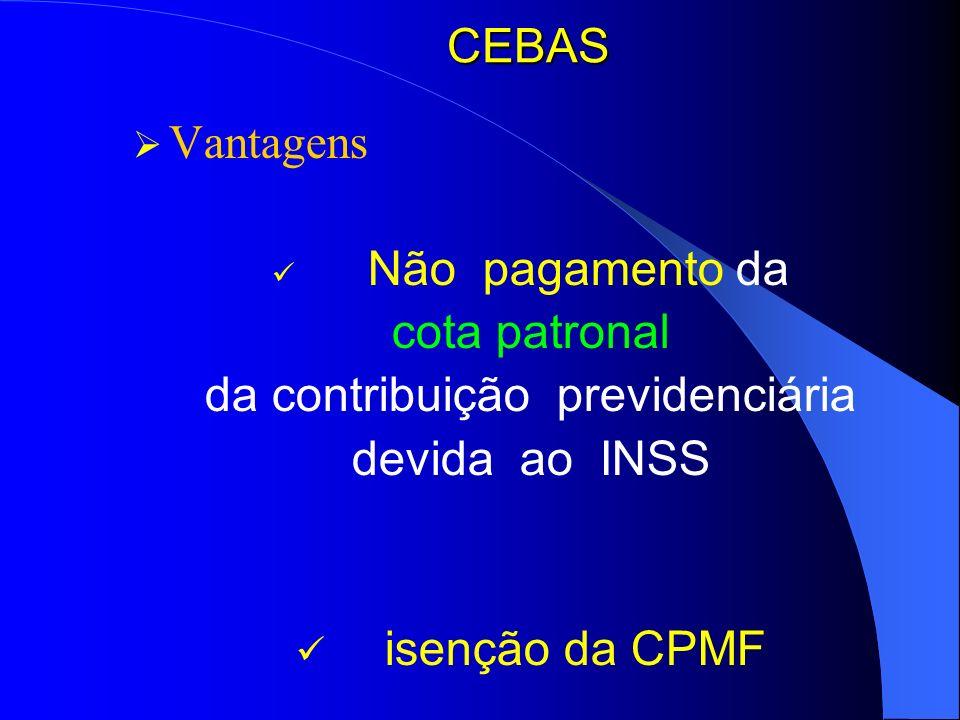 CEBAS Vantagens Não pagamento da cota patronal da contribuição previdenciária devida ao INSS isenção da CPMF