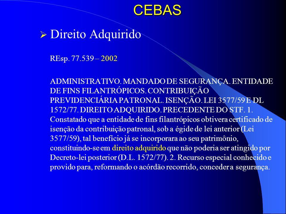 CEBAS Direito Adquirido REsp. 77.539 – 2002 ADMINISTRATIVO. MANDADO DE SEGURANÇA. ENTIDADE DE FINS FILANTRÓPICOS. CONTRIBUIÇÃO PREVIDENCIÁRIA PATRONAL