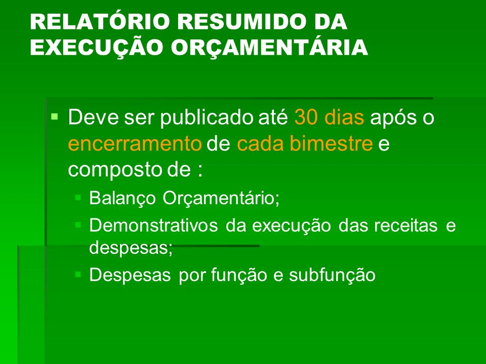 RELATÓRIO RESUMIDO DA EXECUÇÃO ORÇAMENTÁRIA Deve ser publicado até 30 dias após o encerramento de cada bimestre e composto de : Balanço Orçamentário;