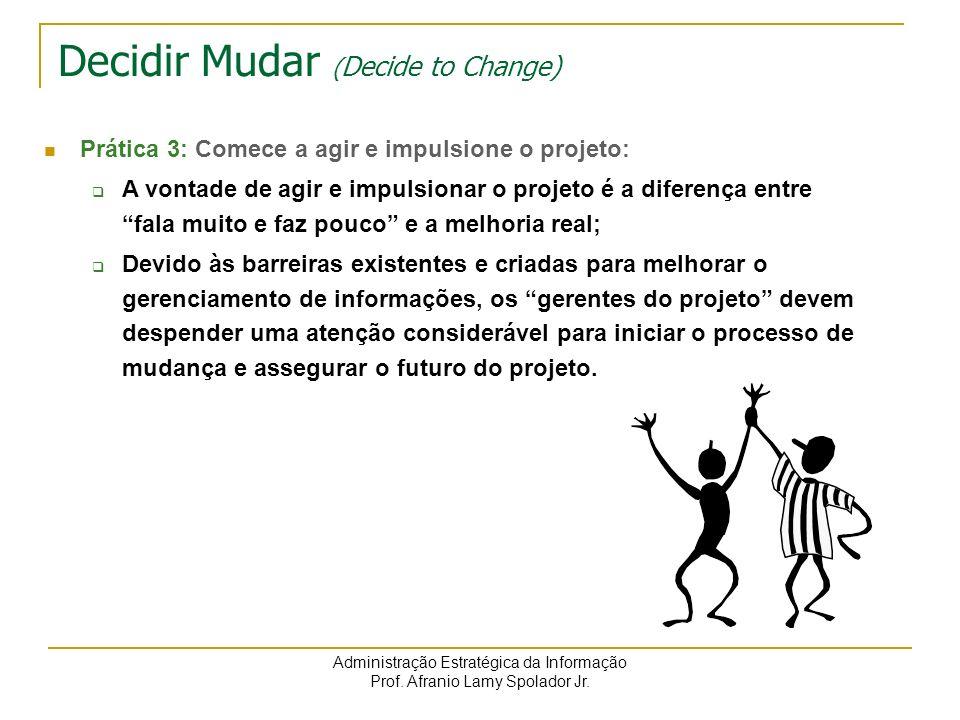 Administração Estratégica da Informação Prof. Afranio Lamy Spolador Jr. Decidir Mudar ( Decide to Change) Prática 3: Comece a agir e impulsione o proj