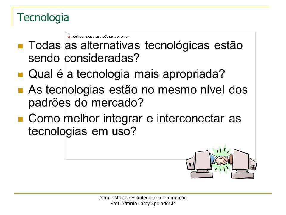 Administração Estratégica da Informação Prof. Afranio Lamy Spolador Jr. Tecnologia Todas as alternativas tecnológicas estão sendo consideradas? Qual é