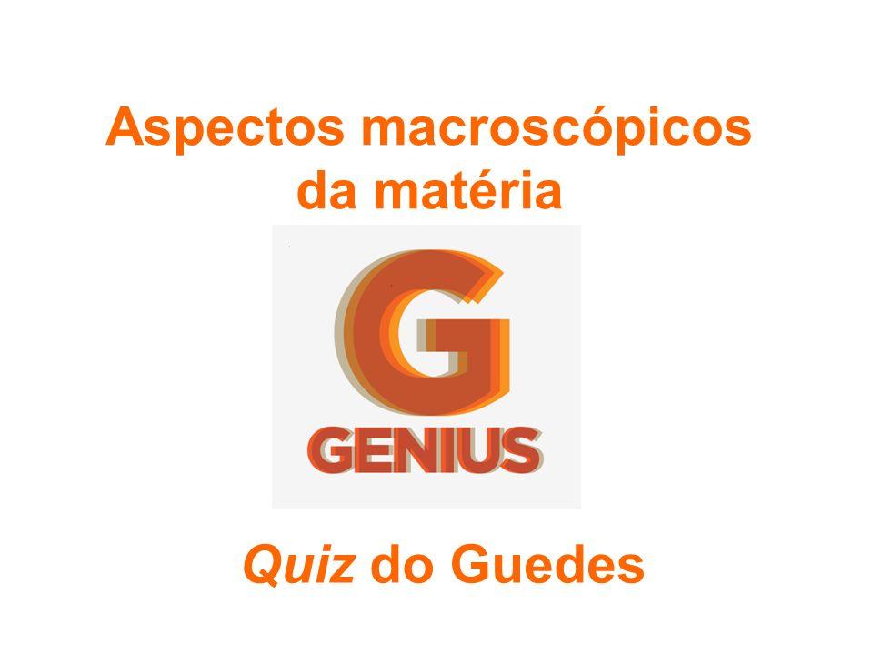 Aspectos macroscópicos da matéria Quiz do Guedes