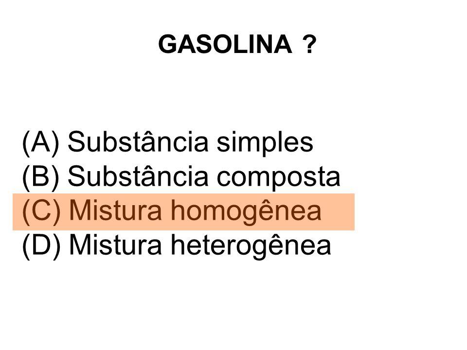 GASOLINA ? (A) Substância simples (B) Substância composta (C) Mistura homogênea (D) Mistura heterogênea