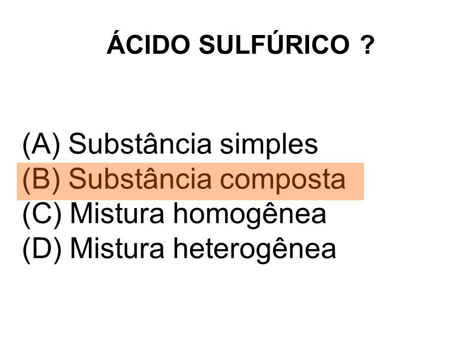 ÁCIDO SULFÚRICO ? (A) Substância simples (B) Substância composta (C) Mistura homogênea (D) Mistura heterogênea