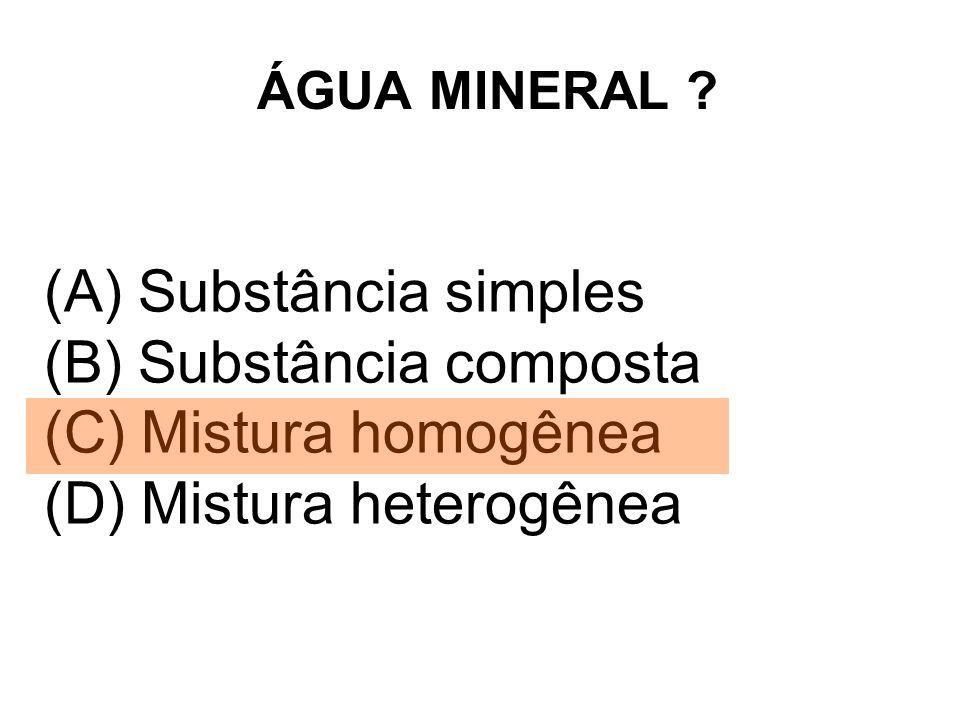 ÁGUA MINERAL ? (A) Substância simples (B) Substância composta (C) Mistura homogênea (D) Mistura heterogênea