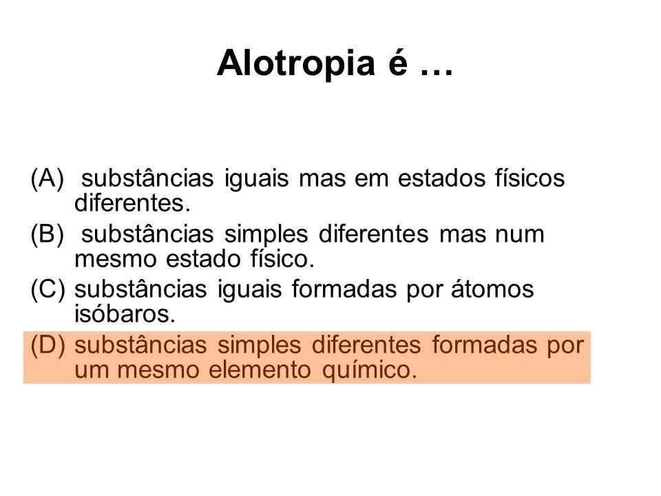 Alotropia é … (A) substâncias iguais mas em estados físicos diferentes. (B) substâncias simples diferentes mas num mesmo estado físico. (C)substâncias