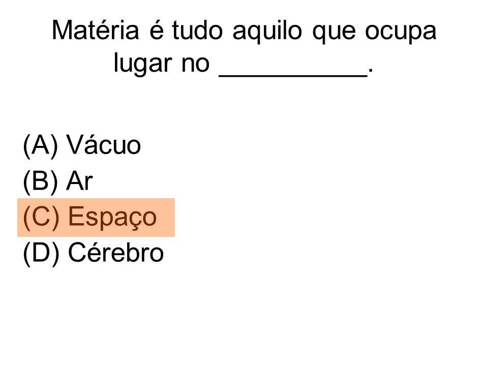 Matéria é tudo aquilo que ocupa lugar no __________. (A) Vácuo (B) Ar (C) Espaço (D) Cérebro