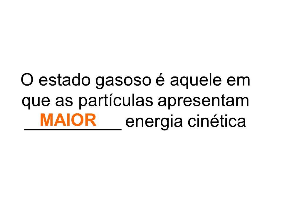 O estado gasoso é aquele em que as partículas apresentam __________ energia cinética MAIOR