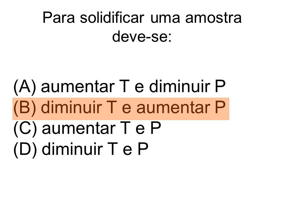 Para solidificar uma amostra deve-se: (A) aumentar T e diminuir P (B) diminuir T e aumentar P (C) aumentar T e P (D) diminuir T e P