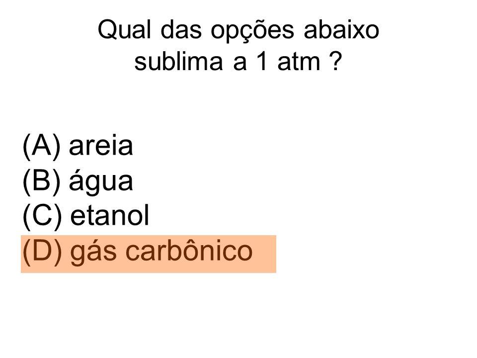 Qual das opções abaixo sublima a 1 atm ? (A) areia (B) água (C) etanol (D) gás carbônico