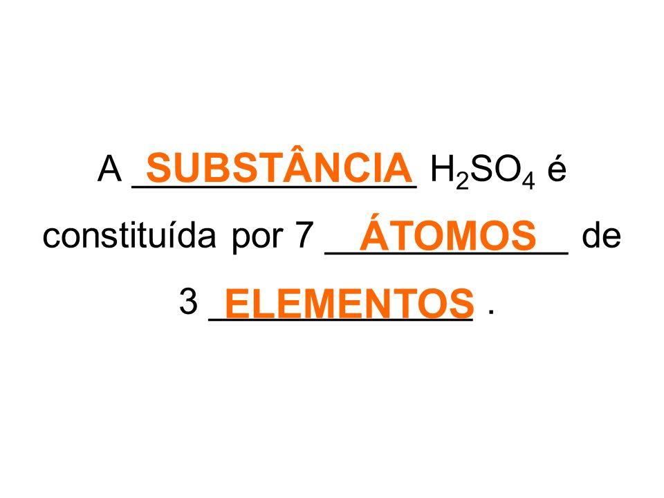 A ______________ H 2 SO 4 é constituída por 7 ____________ de 3 _____________. SUBSTÂNCIA ÁTOMOS ELEMENTOS
